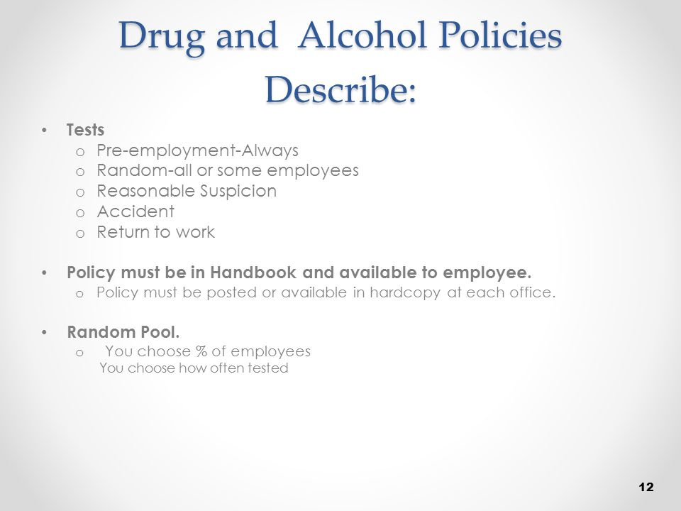 Drug and Alcohol Policies Describe: Tests o Pre-employment-Always o Random-all or some employees o Reasonable Suspicion o Accident o Return to work Po