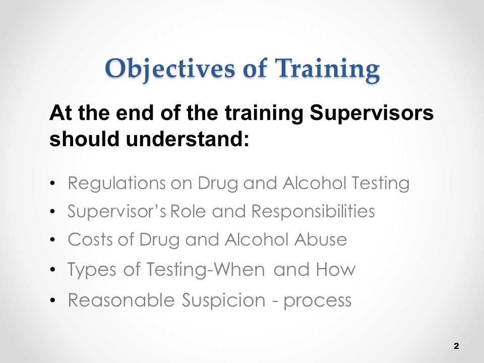Objectives of Training Regulations on Drug and Alcohol Testing Supervisor's Role and Responsibilities Costs of Drug and Alcohol Abuse Types of Testing
