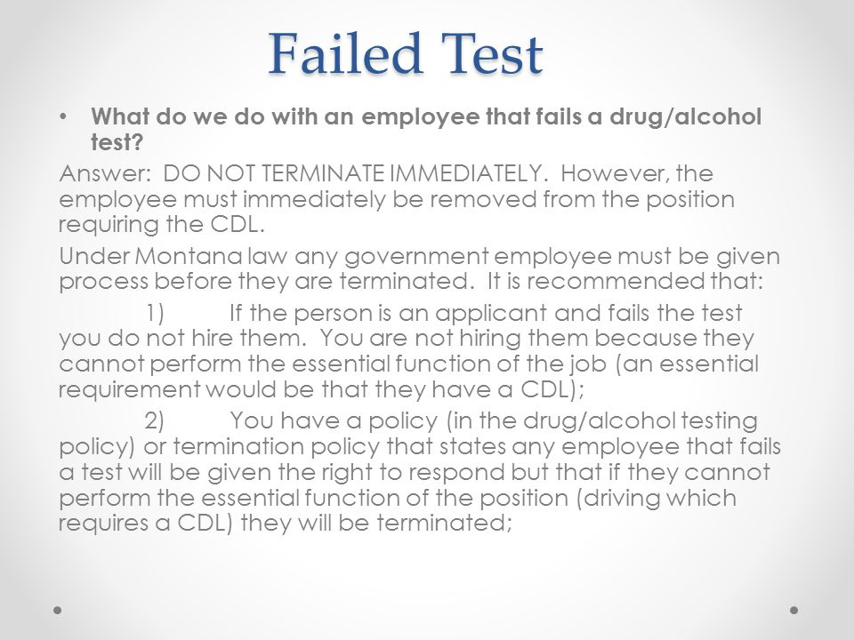 Failed Test Failed Test What do we do with an employee that fails a drug/alcohol test? Answer: DO NOT TERMINATE IMMEDIATELY. However, the employee mus