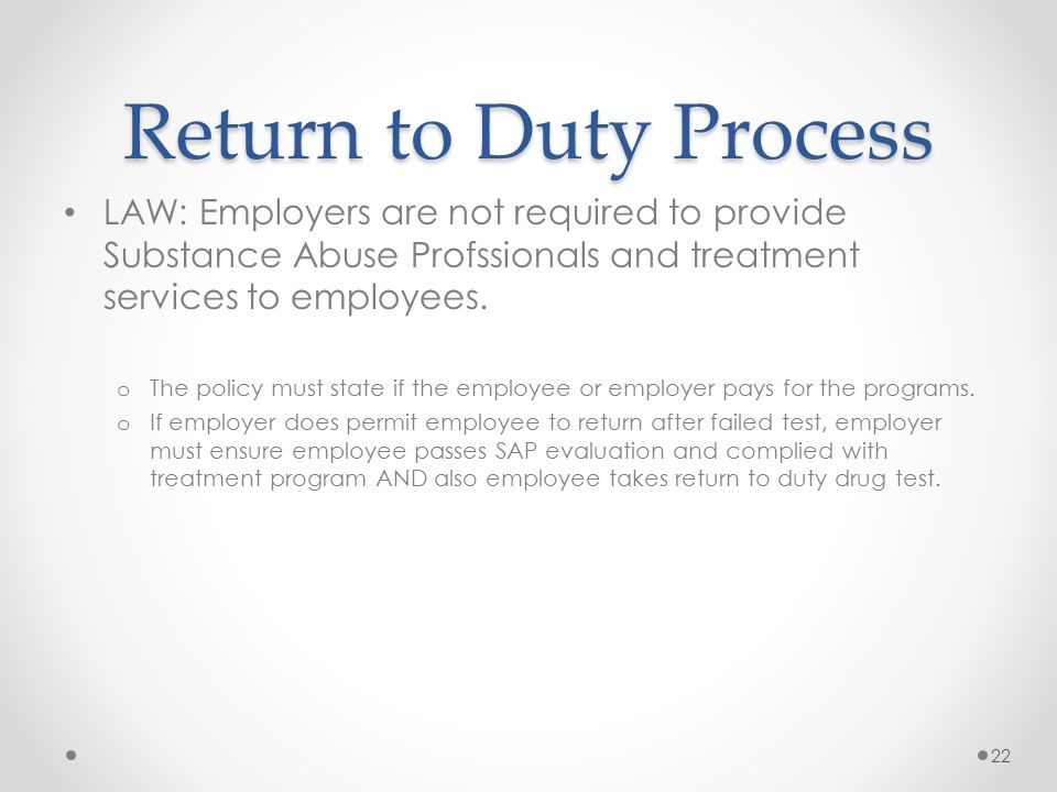 Return to Duty Process LAW: Employers are not required to provide Substance Abuse Profssionals and treatment services to employees. o The policy must