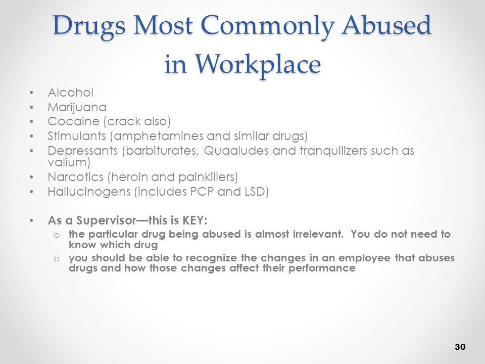 Drugs Most Commonly Abused in Workplace Alcohol Marijuana Cocaine (crack also) Stimulants (amphetamines and similar drugs) Depressants (barbiturates,