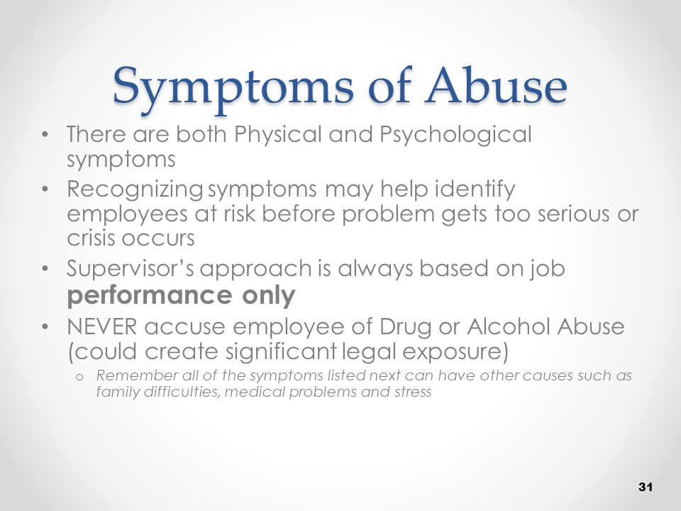 Symptoms of Abuse There are both Physical and Psychological symptoms Recognizing symptoms may help identify employees at risk before problem gets too