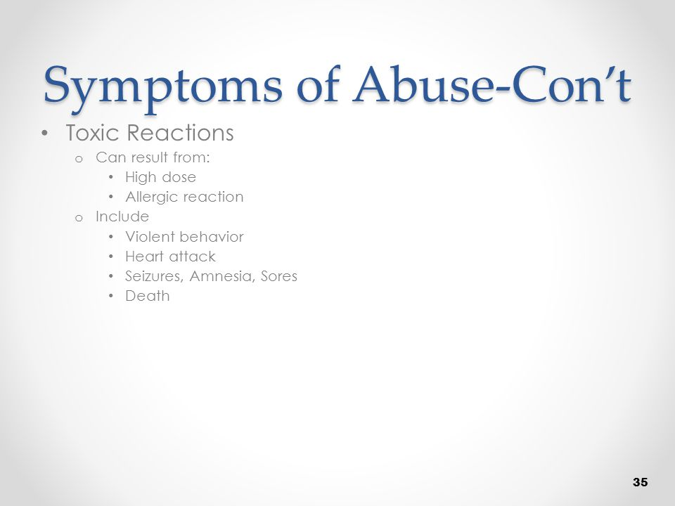Symptoms of Abuse-Con't Toxic Reactions o Can result from: High dose Allergic reaction o Include Violent behavior Heart attack Seizures, Amnesia, Sore