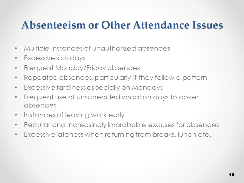 Absenteeism or Other Attendance Issues Multiple instances of unauthorized absences Excessive sick days Frequent Monday/Friday absences Repeated absenc
