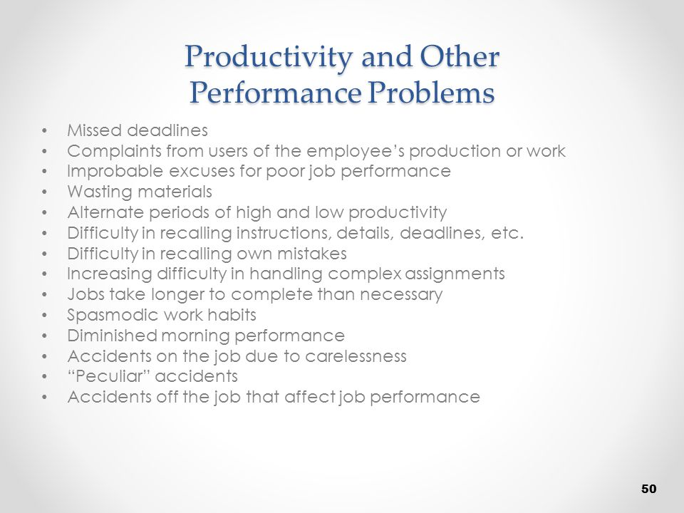 Productivity and Other Performance Problems Missed deadlines Complaints from users of the employee's production or work Improbable excuses for poor jo