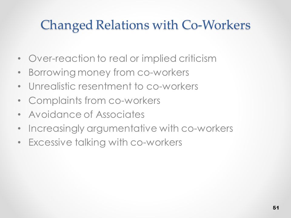 Changed Relations with Co-Workers Over-reaction to real or implied criticism Borrowing money from co-workers Unrealistic resentment to co-workers Comp