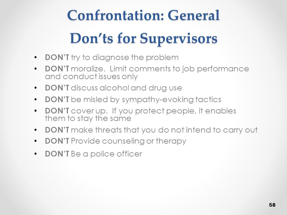 Confrontation: General Don'ts for Supervisors DON'T try to diagnose the problem DON'T moralize. Limit comments to job performance and conduct issues o