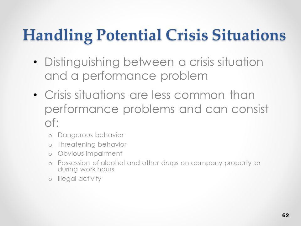 Handling Potential Crisis Situations Distinguishing between a crisis situation and a performance problem Crisis situations are less common than perfor