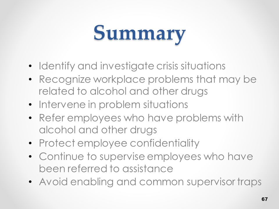 Summary Identify and investigate crisis situations Recognize workplace problems that may be related to alcohol and other drugs Intervene in problem si