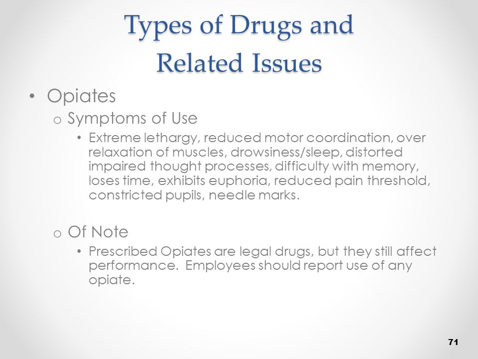 Types of Drugs and Related Issues Opiates o Symptoms of Use Extreme lethargy, reduced motor coordination, over relaxation of muscles, drowsiness/sleep