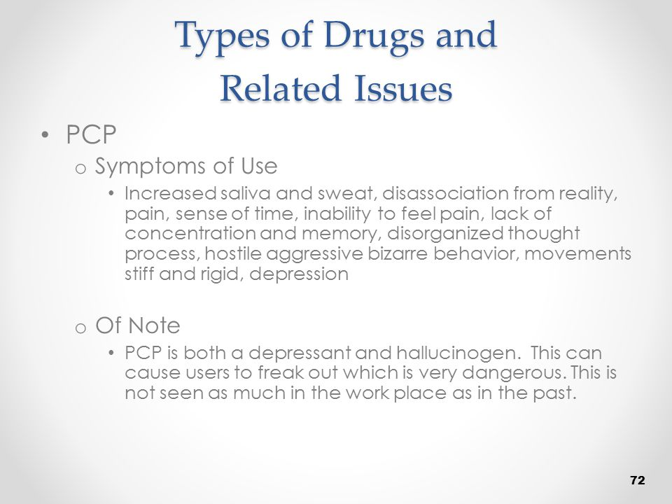 Types of Drugs and Related Issues PCP o Symptoms of Use Increased saliva and sweat, disassociation from reality, pain, sense of time, inability to fee