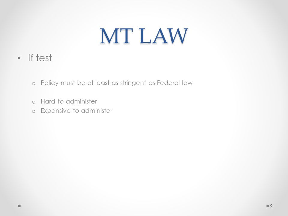 MT LAW If test o Policy must be at least as stringent as Federal law o Hard to administer o Expensive to administer 9