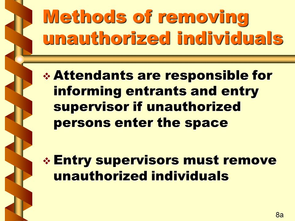 Methods of removing unauthorized individuals v Attendants are responsible for informing entrants and entry supervisor if unauthorized persons enter the space v Entry supervisors must remove unauthorized individuals 8a