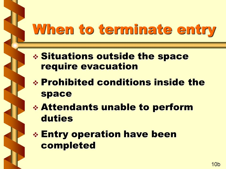 When to terminate entry v Situations outside the space require evacuation v Prohibited conditions inside the space v Attendants unable to perform duties v Entry operation have been completed 10b
