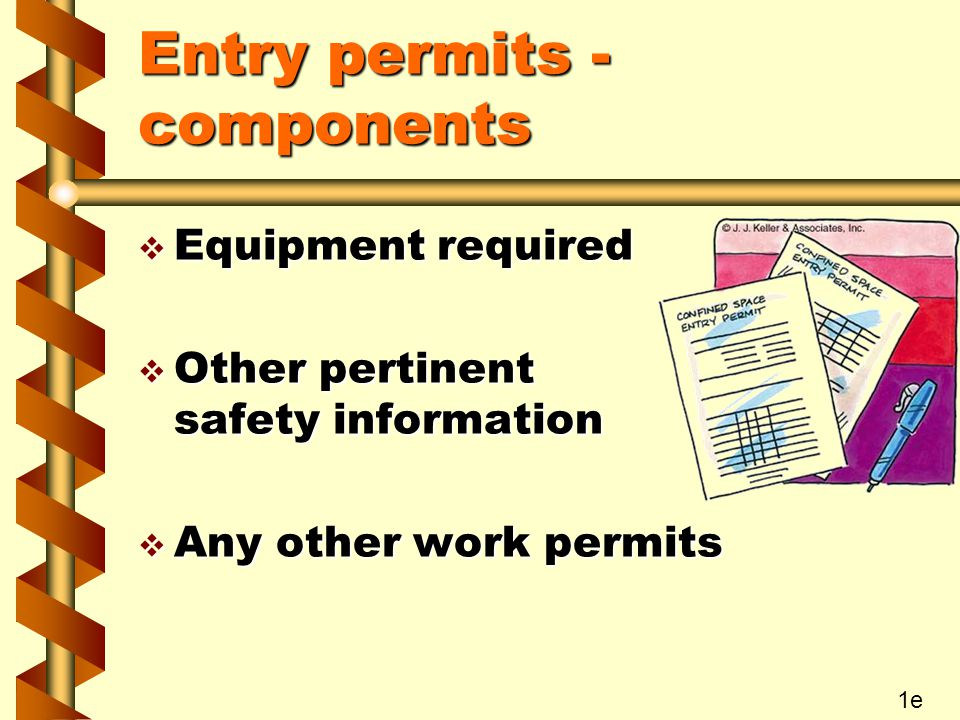 Entry permits - components v Equipment required v Other pertinent safety information v Any other work permits 1e