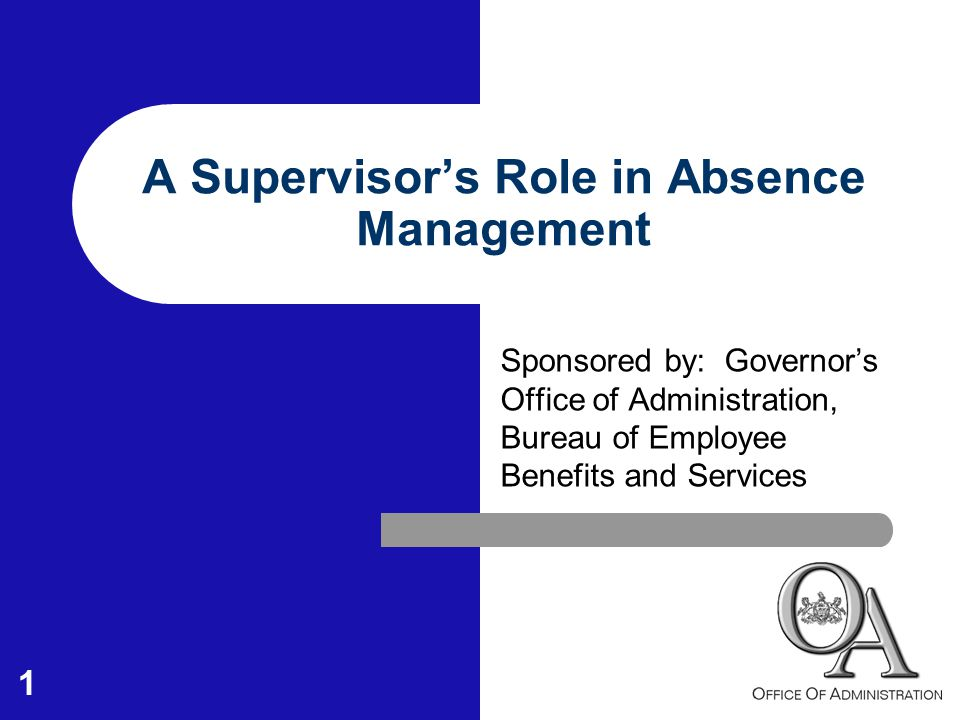 1 A Supervisor's Role in Absence Management Sponsored by: Governor's Office of Administration, Bureau of Employee Benefits and Services