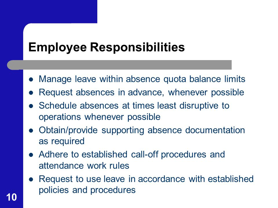 10 Employee Responsibilities Manage leave within absence quota balance limits Request absences in advance, whenever possible Schedule absences at time