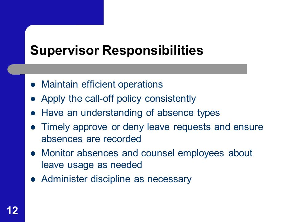 12 Supervisor Responsibilities Maintain efficient operations Apply the call-off policy consistently Have an understanding of absence types Timely appr