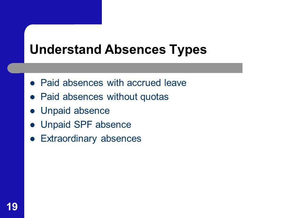 19 Understand Absences Types Paid absences with accrued leave Paid absences without quotas Unpaid absence Unpaid SPF absence Extraordinary absences