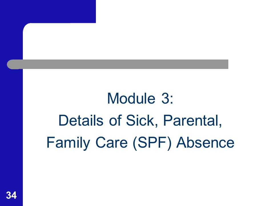 34 Module 3: Details of Sick, Parental, Family Care (SPF) Absence