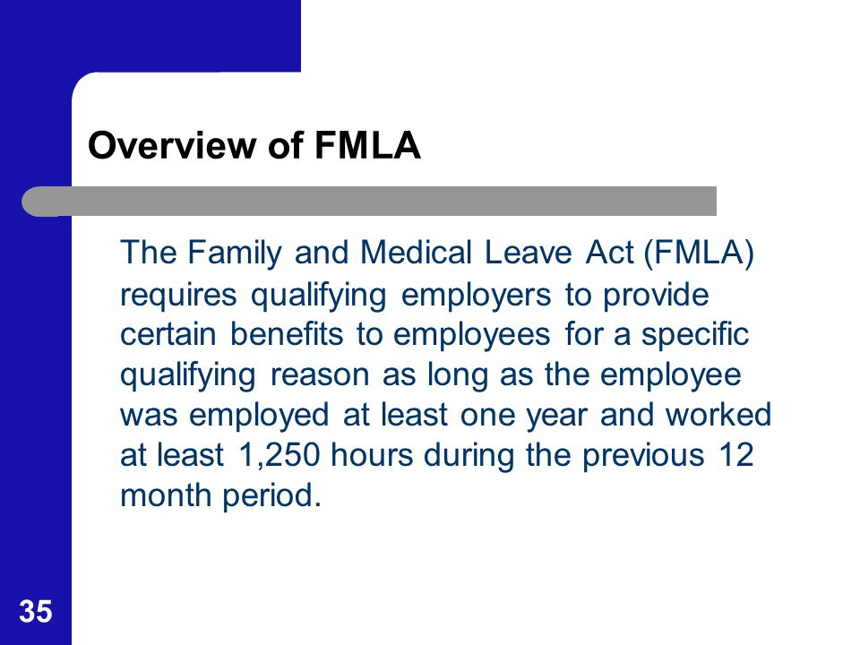 35 Overview of FMLA The Family and Medical Leave Act (FMLA) requires qualifying employers to provide certain benefits to employees for a specific qual