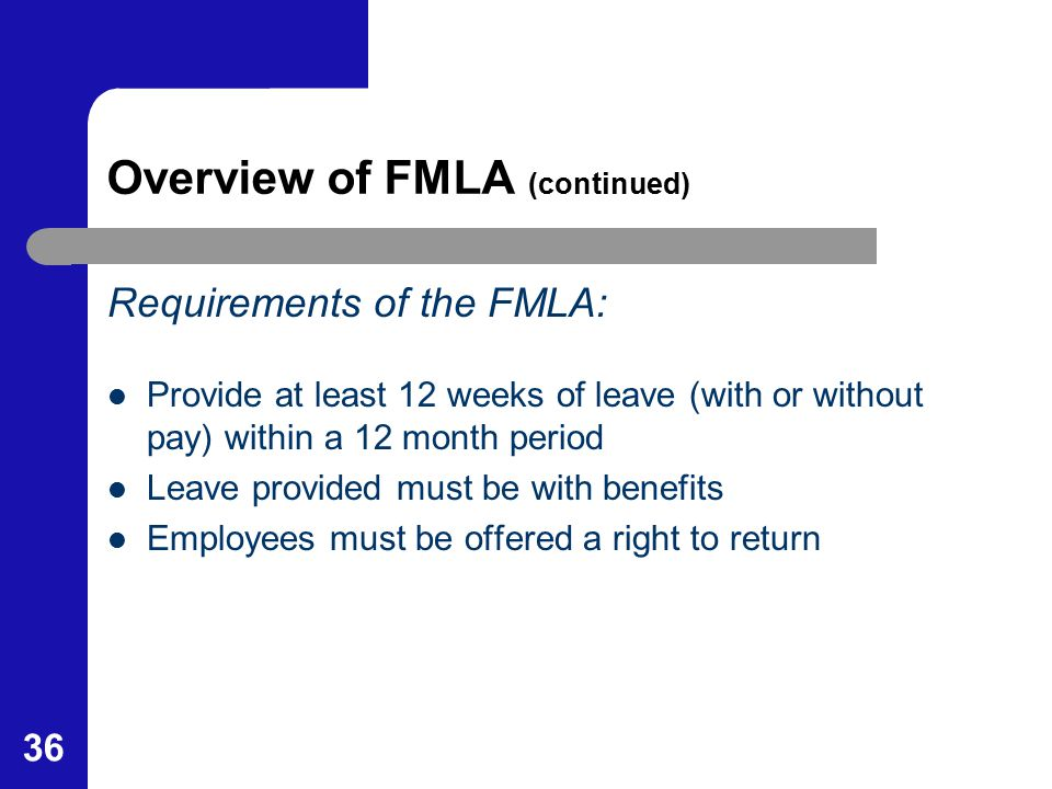36 Overview of FMLA (continued) Requirements of the FMLA: Provide at least 12 weeks of leave (with or without pay) within a 12 month period Leave prov