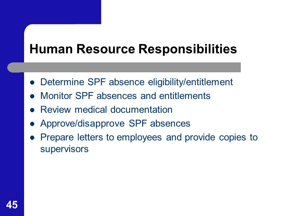 45 Human Resource Responsibilities Determine SPF absence eligibility/entitlement Monitor SPF absences and entitlements Review medical documentation Ap