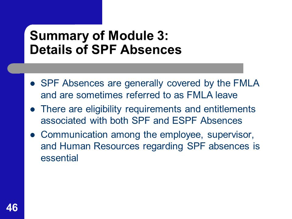 46 Summary of Module 3: Details of SPF Absences SPF Absences are generally covered by the FMLA and are sometimes referred to as FMLA leave There are e
