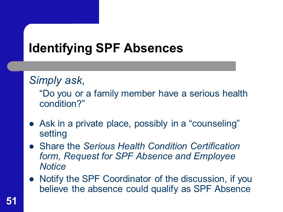 "51 Identifying SPF Absences Simply ask, ""Do you or a family member have a serious health condition?"" Ask in a private place, possibly in a ""counseling"