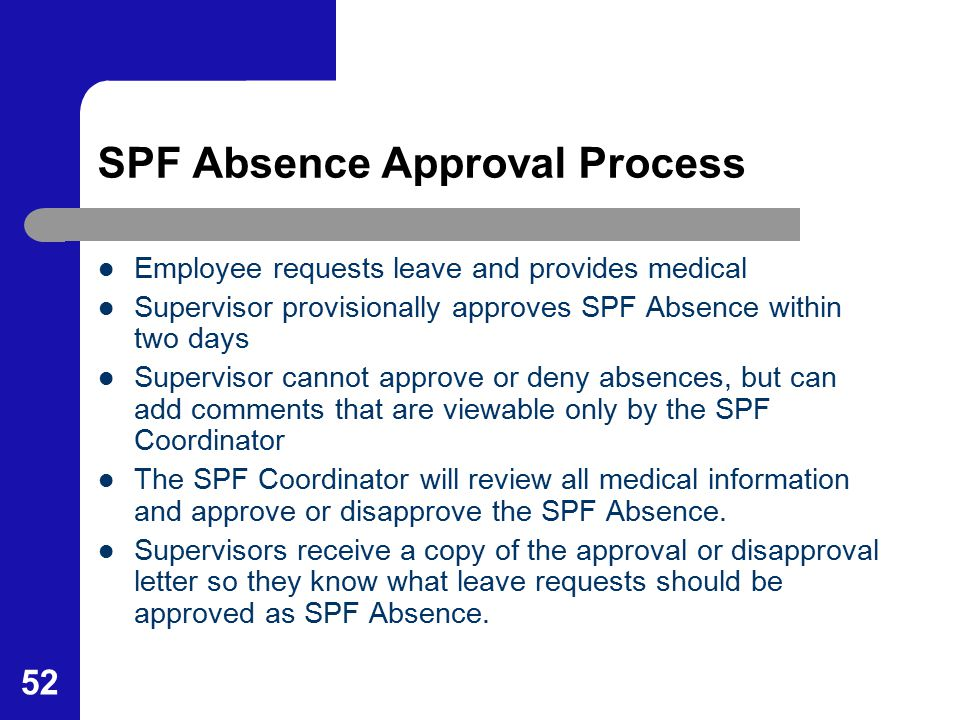 52 SPF Absence Approval Process Employee requests leave and provides medical Supervisor provisionally approves SPF Absence within two days Supervisor