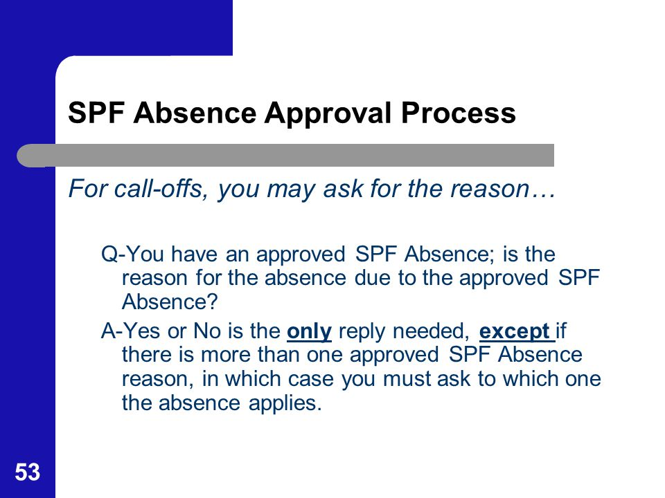 53 SPF Absence Approval Process For call-offs, you may ask for the reason… Q-You have an approved SPF Absence; is the reason for the absence due to th