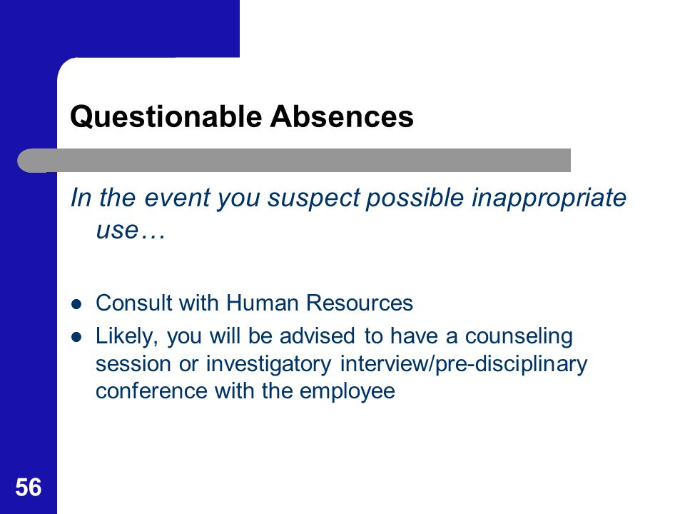 56 Questionable Absences In the event you suspect possible inappropriate use… Consult with Human Resources Likely, you will be advised to have a couns