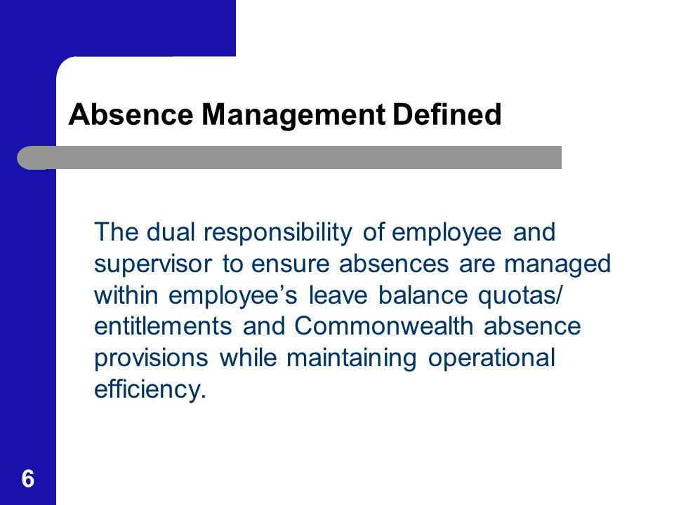 6 Absence Management Defined The dual responsibility of employee and supervisor to ensure absences are managed within employee's leave balance quotas/