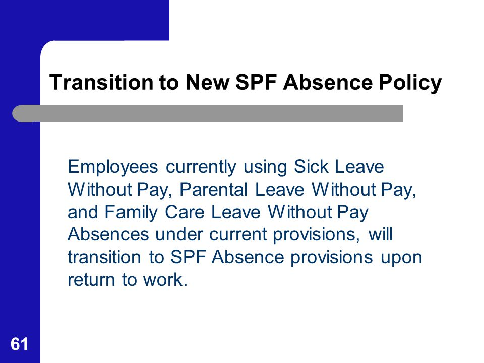 61 Transition to New SPF Absence Policy Employees currently using Sick Leave Without Pay, Parental Leave Without Pay, and Family Care Leave Without Pa