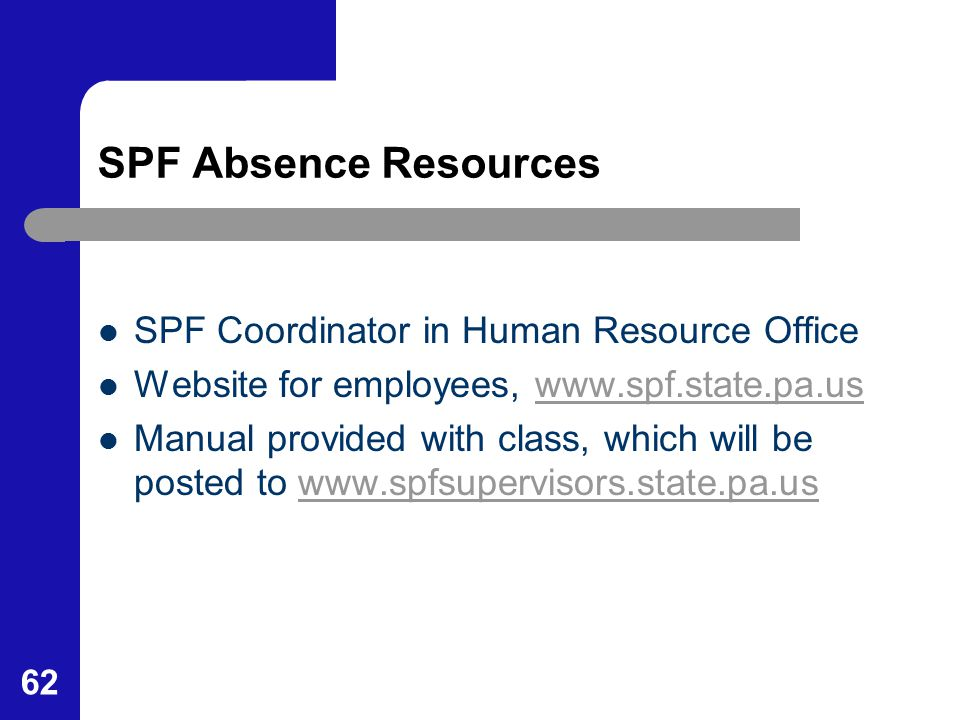 62 SPF Absence Resources SPF Coordinator in Human Resource Office Website for employees, www.spf.state.pa.uswww.spf.state.pa.us Manual provided with c