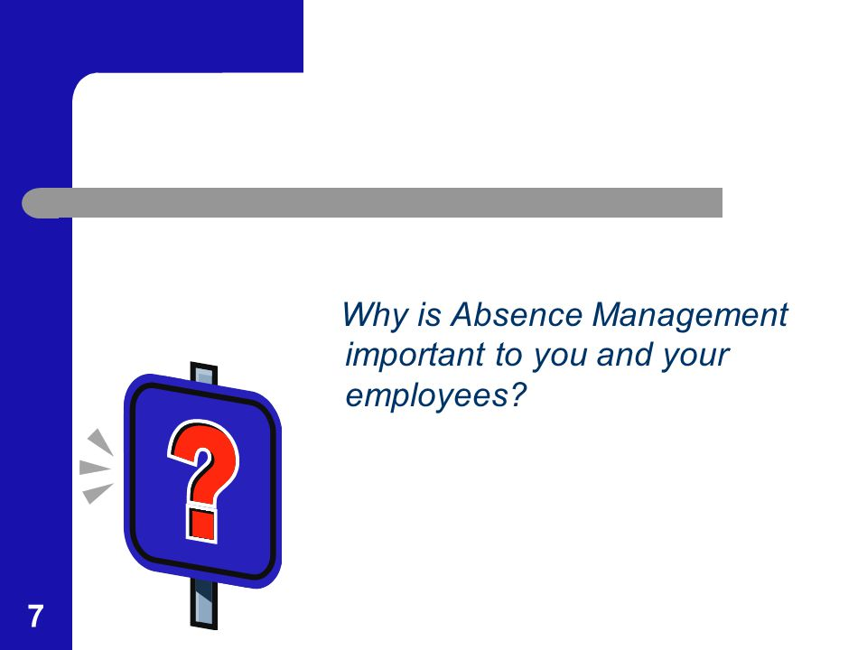 7 Why is Absence Management important to you and your employees?