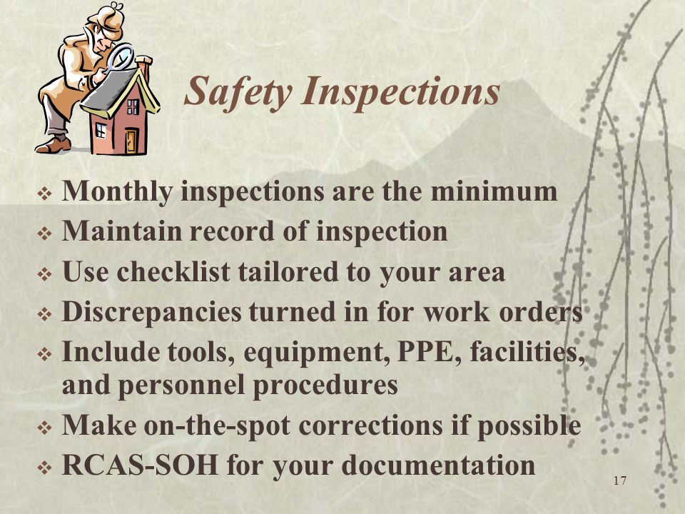 17 Safety Inspections  Monthly inspections are the minimum  Maintain record of inspection  Use checklist tailored to your area  Discrepancies turn