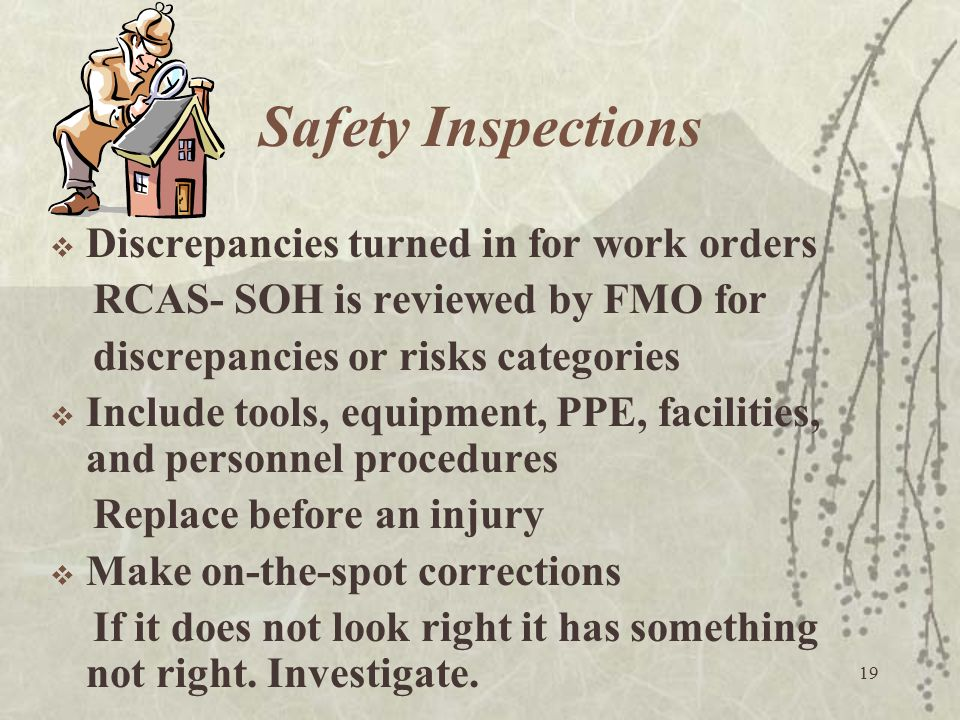 19 Safety Inspections  Discrepancies turned in for work orders RCAS- SOH is reviewed by FMO for discrepancies or risks categories  Include tools, eq