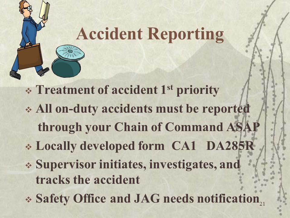 21 Accident Reporting  Treatment of accident 1 st priority  All on-duty accidents must be reported through your Chain of Command ASAP  Locally deve