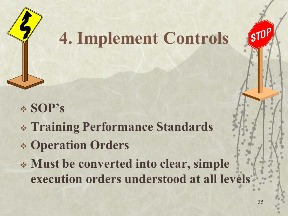 35 4. Implement Controls  SOP's  Training Performance Standards  Operation Orders  Must be converted into clear, simple execution orders understoo