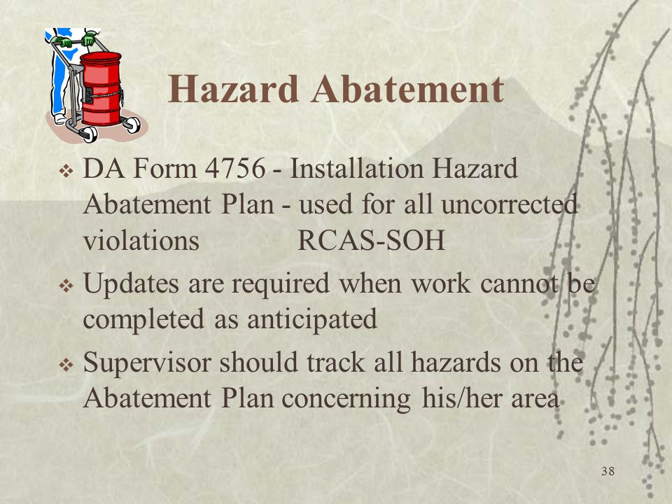 38 Hazard Abatement  DA Form 4756 - Installation Hazard Abatement Plan - used for all uncorrected violations RCAS-SOH  Updates are required when wor