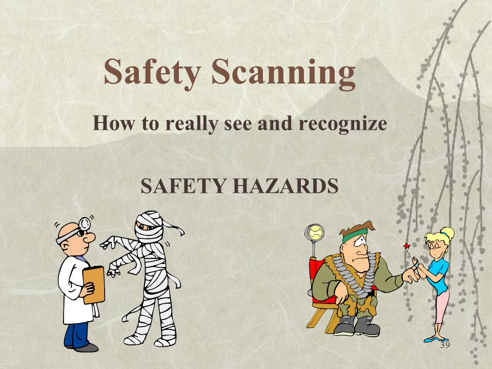 39 Safety Scanning How to really see and recognize SAFETY HAZARDS