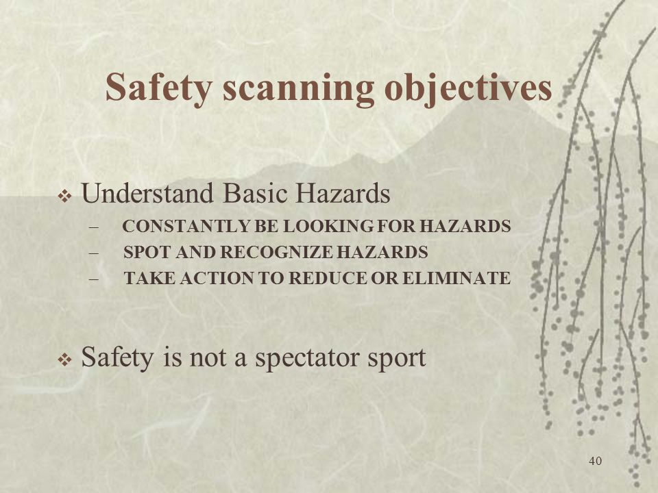 40 Safety scanning objectives  Understand Basic Hazards –CONSTANTLY BE LOOKING FOR HAZARDS – SPOT AND RECOGNIZE HAZARDS – TAKE ACTION TO REDUCE OR EL
