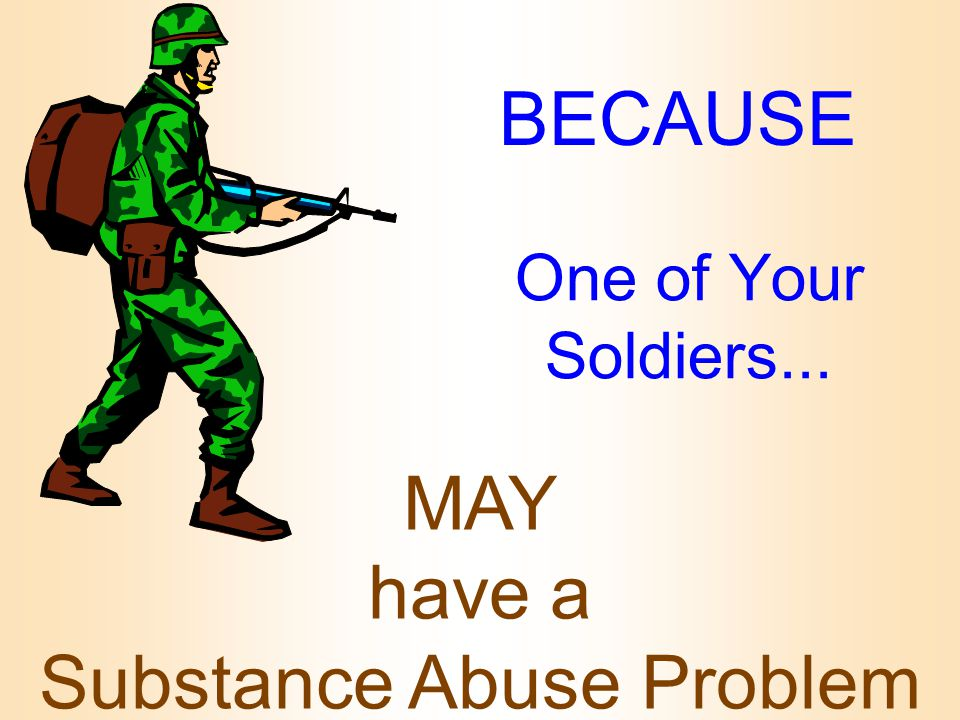 BECAUSE One of Your Soldiers... MAY have a Substance Abuse Problem