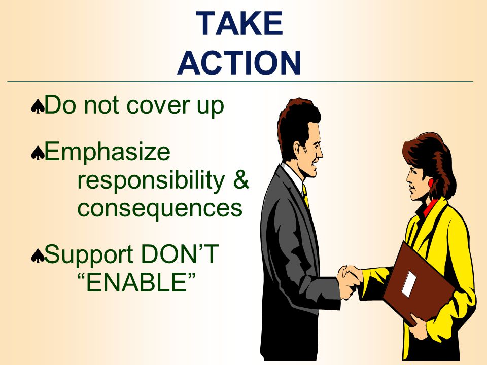 TAKE ACTION  Do not cover up  Emphasize responsibility & consequences  Support DON'T ENABLE