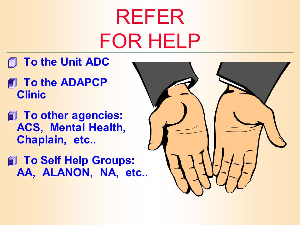 REFER FOR HELP  To the Unit ADC  To the ADAPCP Clinic  To other agencies: ACS, Mental Health, Chaplain, etc..