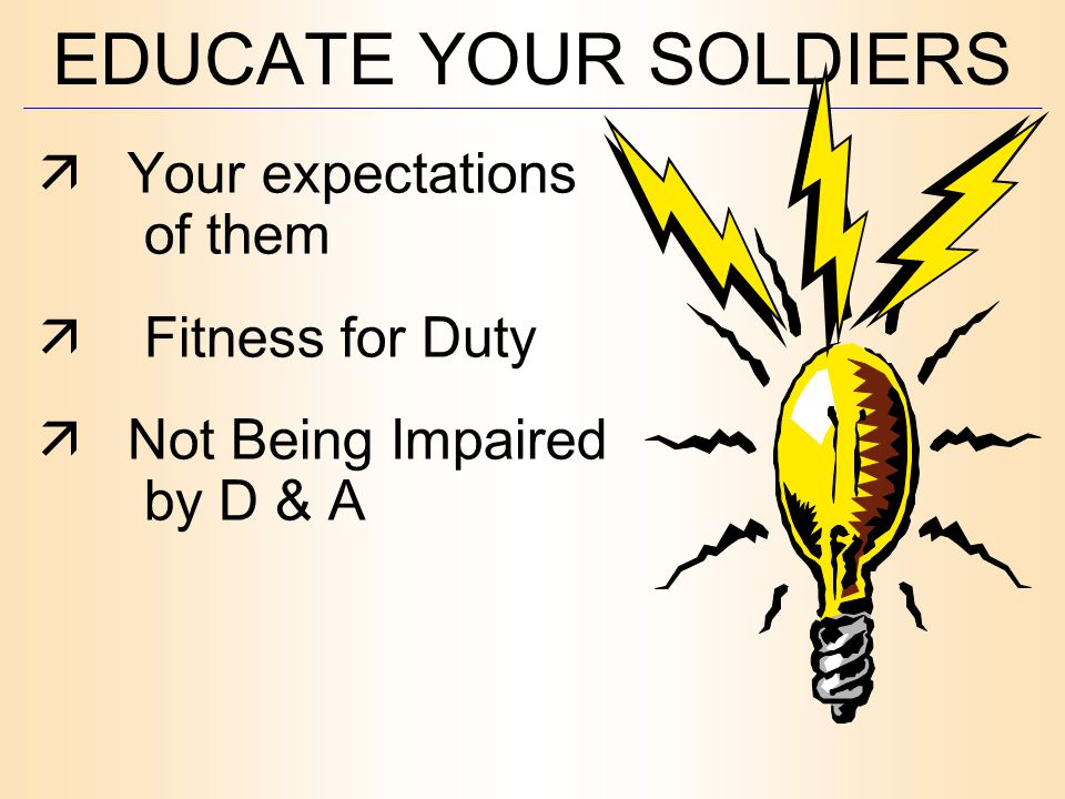 EDUCATE YOUR SOLDIERS  Your expectations of them  Fitness for Duty  Not Being Impaired by D & A