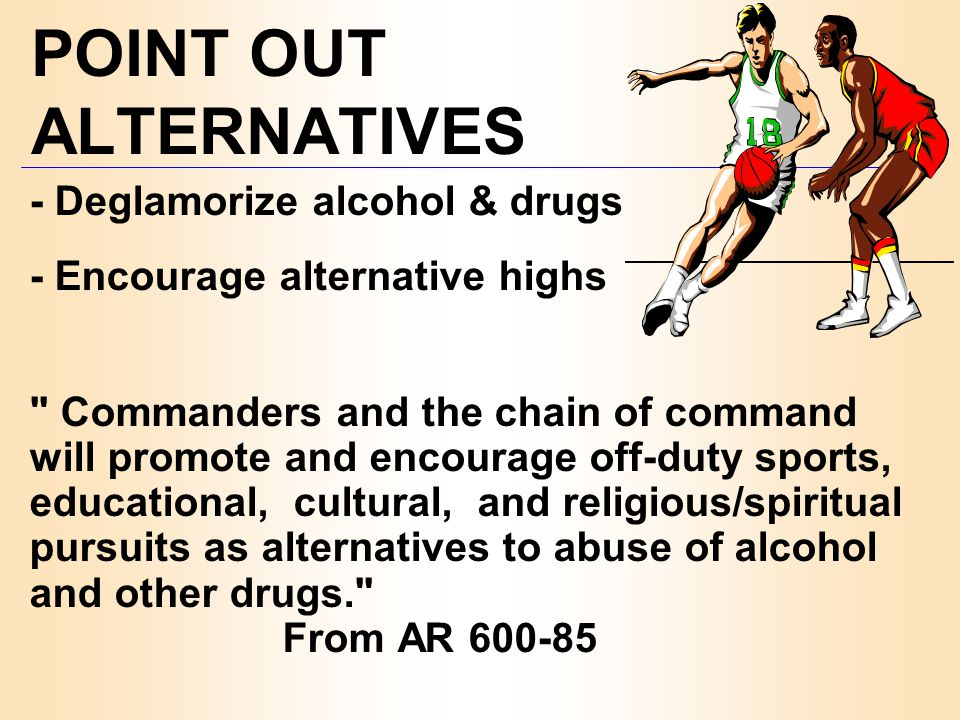 POINT OUT ALTERNATIVES - Deglamorize alcohol & drugs - Encourage alternative highs Commanders and the chain of command will promote and encourage off-duty sports, educational, cultural, and religious/spiritual pursuits as alternatives to abuse of alcohol and other drugs. From AR 600-85