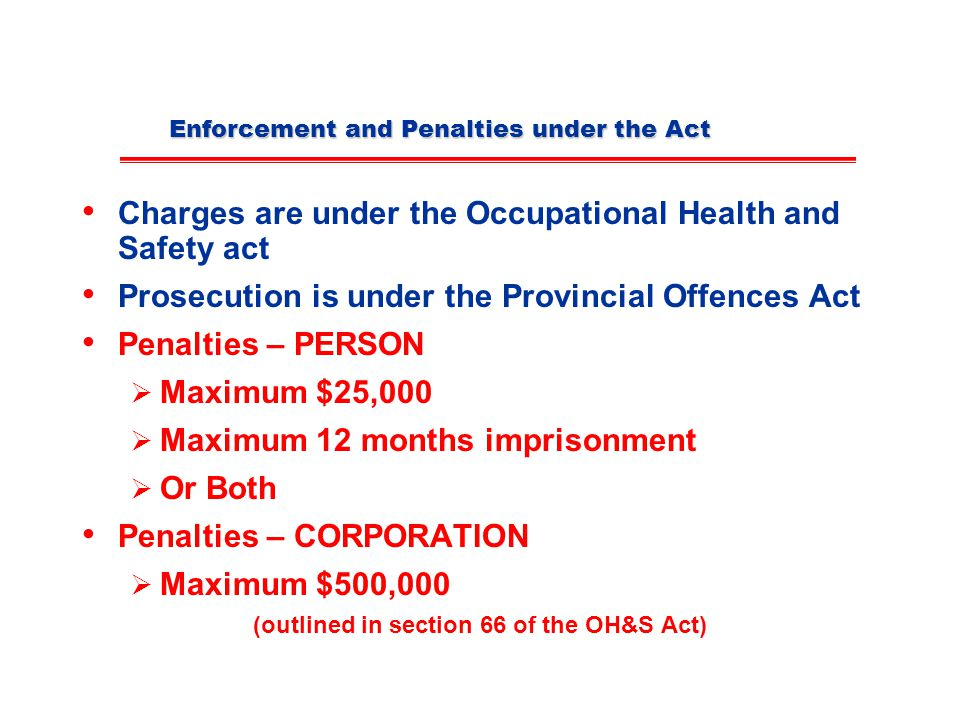Enforcement and Penalties under the Act Charges are under the Occupational Health and Safety act Prosecution is under the Provincial Offences Act Penalties – PERSON  Maximum $25,000  Maximum 12 months imprisonment  Or Both Penalties – CORPORATION  Maximum $500,000 (outlined in section 66 of the OH&S Act)