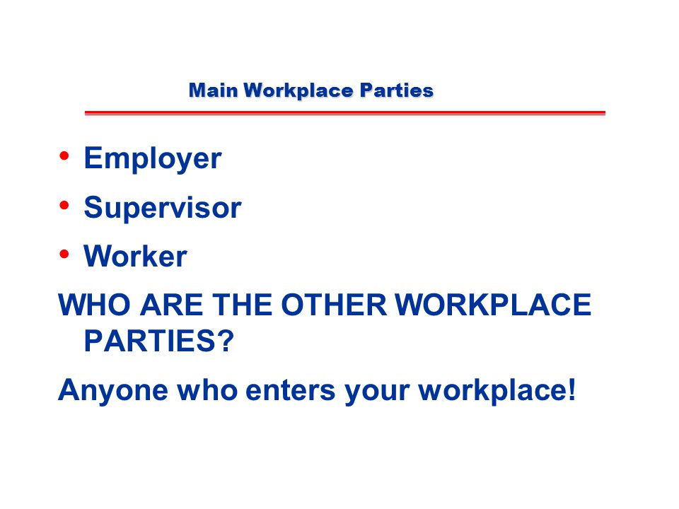 Main Workplace Parties Employer Supervisor Worker WHO ARE THE OTHER WORKPLACE PARTIES.